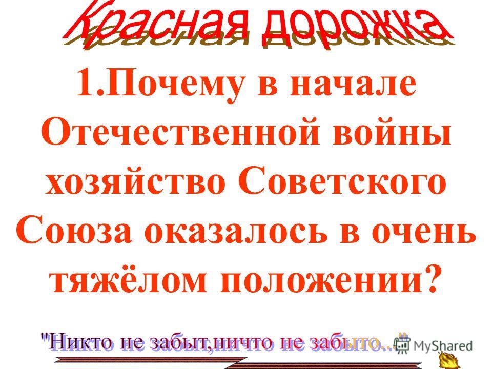 1.Почему в начале Отечественной войны хозяйство Советского Союза оказалось в очень тяжёлом положении?