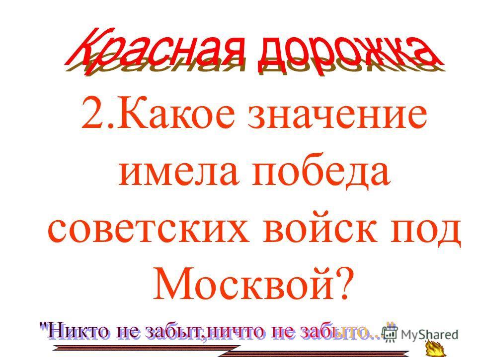2.Какое значение имела победа советских войск под Москвой?