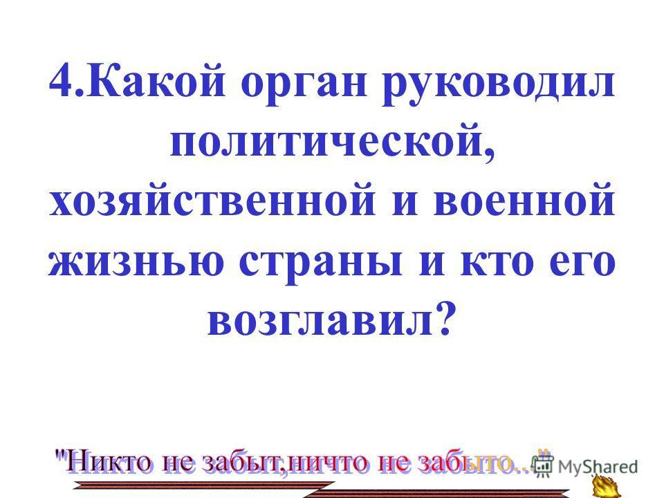 4.Какой орган руководил политической, хозяйственной и военной жизнью страны и кто его возглавил?