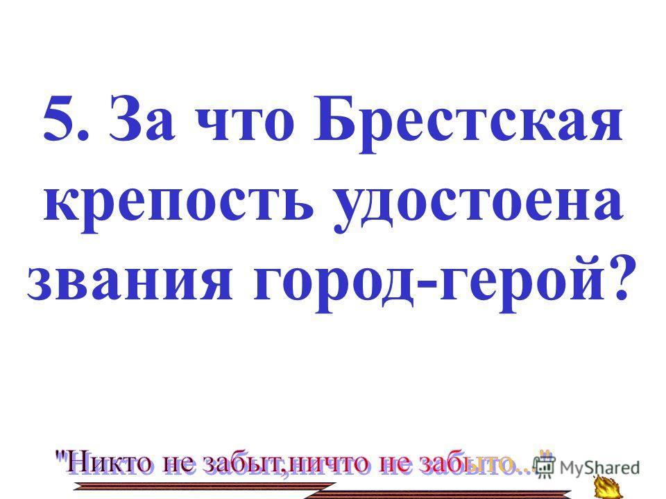 5. За что Брестская крепость удостоена звания город-герой?