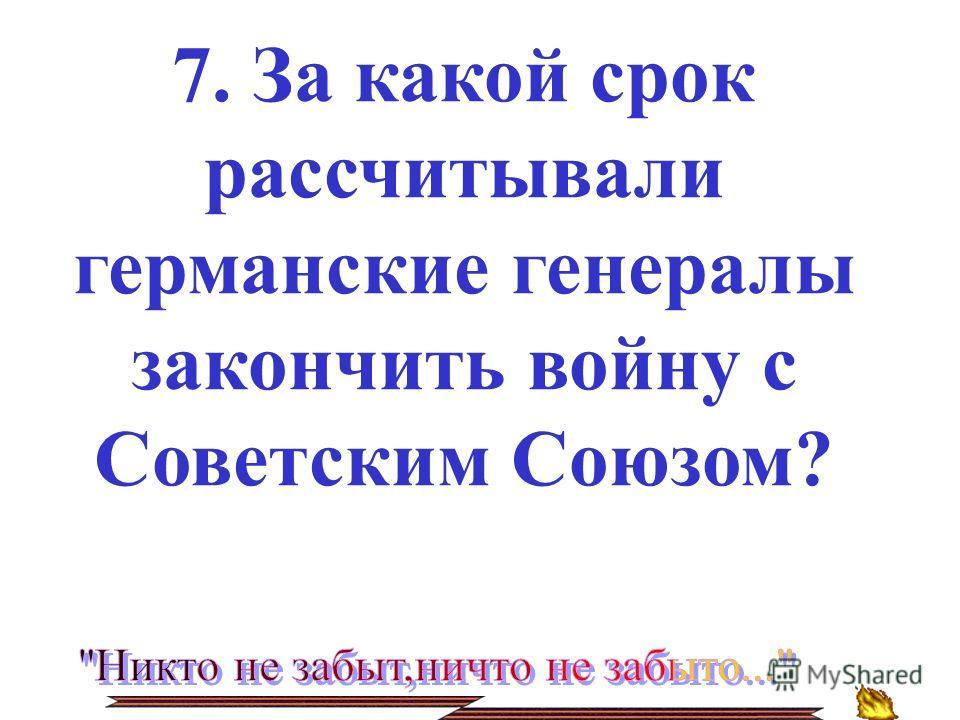 7. За какой срок рассчитывали германские генералы закончить войну с Советским Союзом?