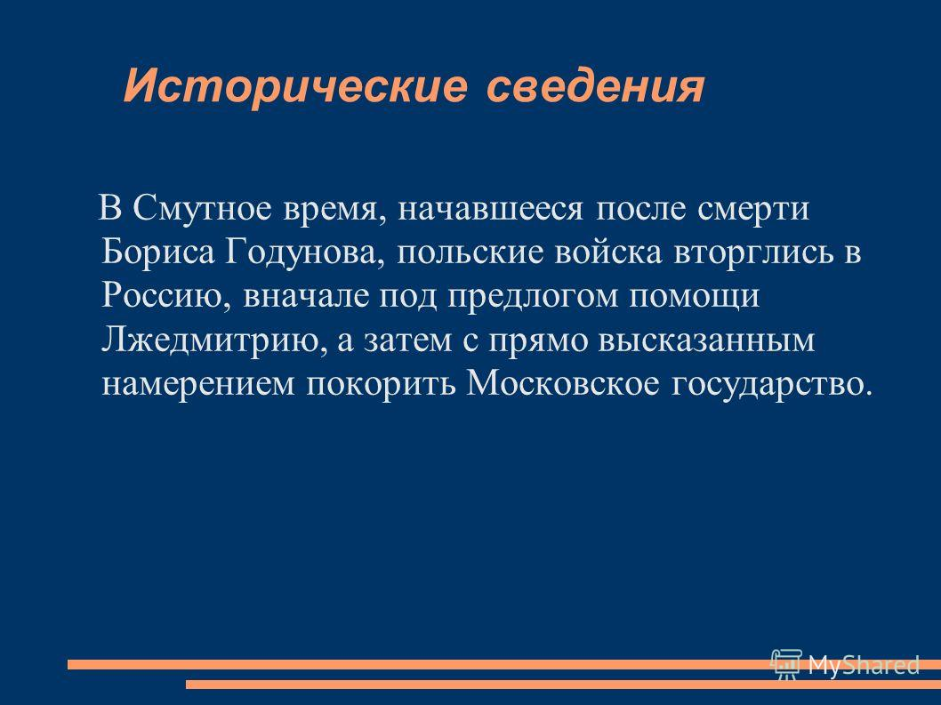 Исторические сведения В Смутное время, начавшееся после смерти Бориса Годунова, польские войска вторглись в Россию, вначале под предлогом помощи Лжедмитрию, а затем с прямо высказанным намерением покорить Московское государство.