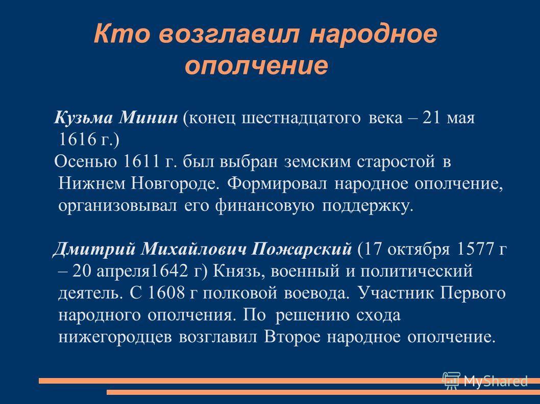 Кто возглавил народное ополчение Кузьма Минин (конец шестнадцатого века – 21 мая 1616 г.) Осенью 1611 г. был выбран земским старостой в Нижнем Новгороде. Формировал народное ополчение, организовывал его финансовую поддержку. Дмитрий Михайлович Пожарс