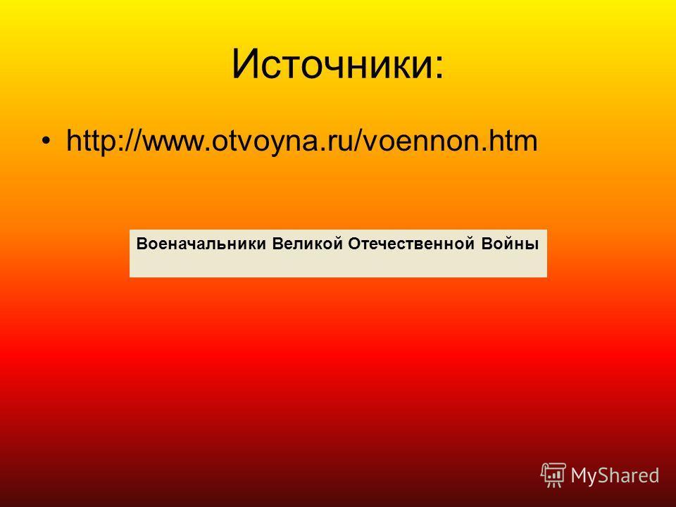 Источники: http://www.otvoyna.ru/voennon.htm Военачальники Великой Отечественной Войны
