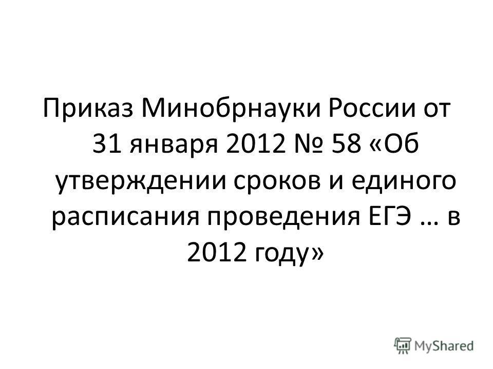 Приказ Минобрнауки России от 31 января 2012 58 «Об утверждении сроков и единого расписания проведения ЕГЭ … в 2012 году»
