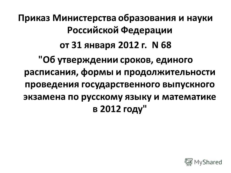 Приказ Министерства образования и науки Российской Федерации от 31 января 2012 г. N 68 Об утверждении сроков, единого расписания, формы и продолжительности проведения государственного выпускного экзамена по русскому языку и математике в 2012 году
