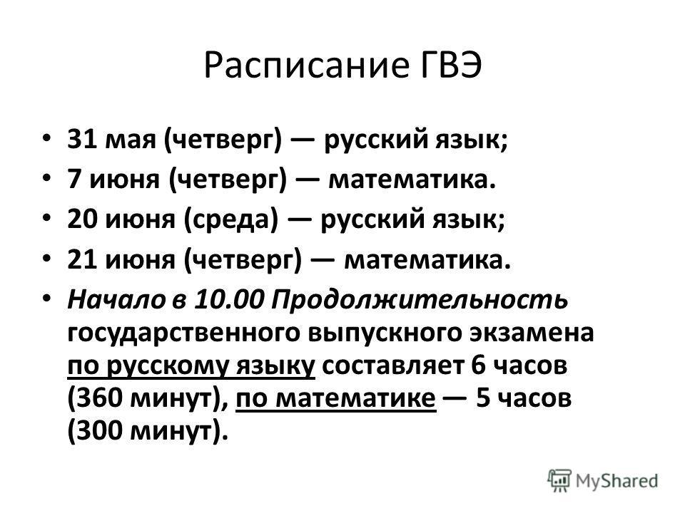 Расписание ГВЭ 31 мая (четверг) русский язык; 7 июня (четверг) математика. 20 июня (среда) русский язык; 21 июня (четверг) математика. Начало в 10.00 Продолжительность государственного выпускного экзамена по русскому языку составляет 6 часов (360 мин
