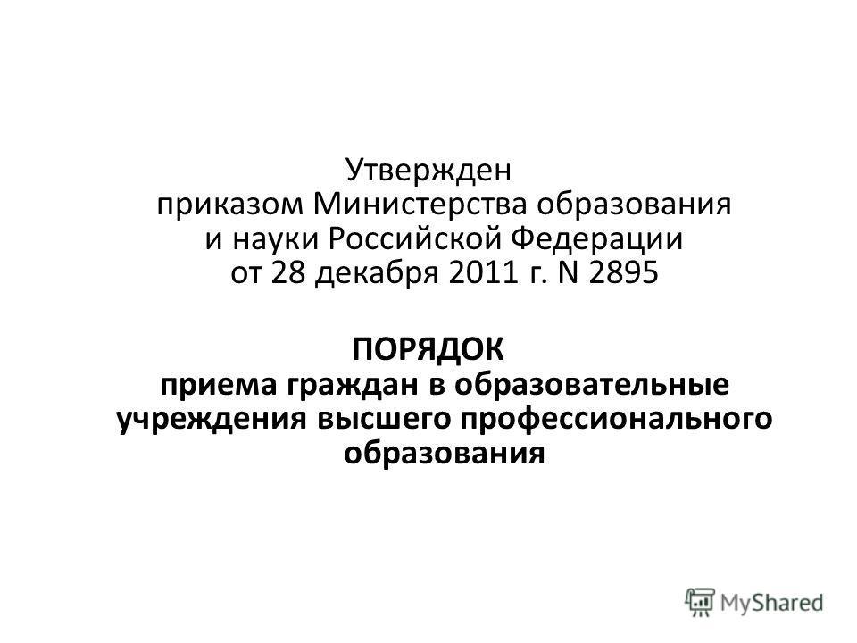 Утвержден приказом Министерства образования и науки Российской Федерации от 28 декабря 2011 г. N 2895 ПОРЯДОК приема граждан в образовательные учреждения высшего профессионального образования