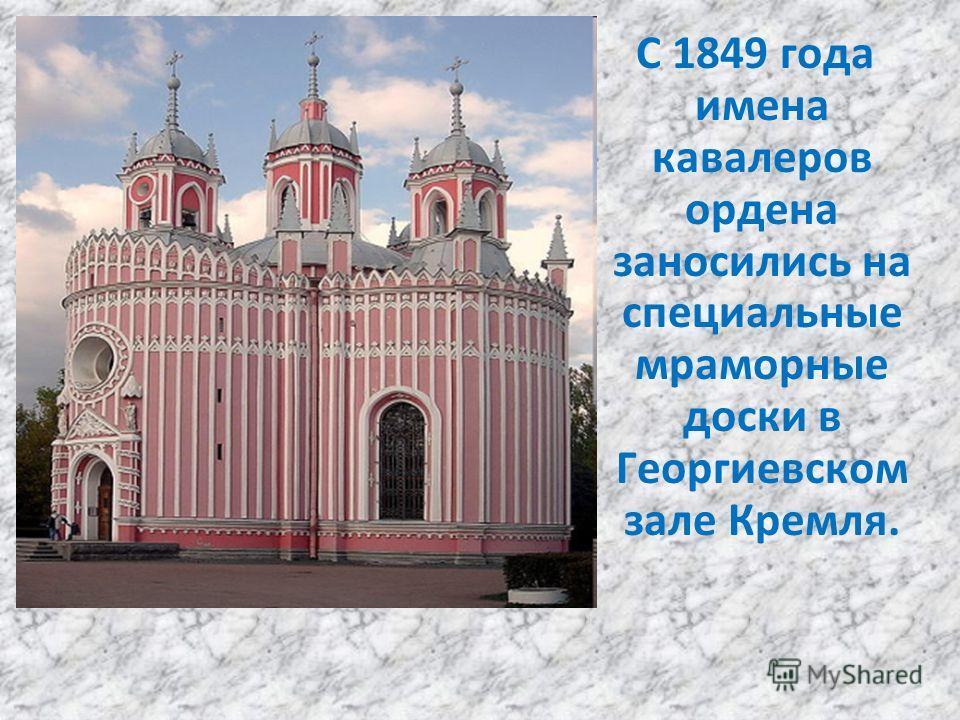 С 1849 года имена кавалеров ордена заносились на специальные мраморные доски в Георгиевском зале Кремля.