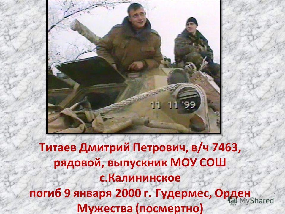 Титаев Дмитрий Петрович, в/ч 7463, рядовой, выпускник МОУ СОШ с.Калининское погиб 9 января 2000 г. Гудермес, Орден Мужества (посмертно)