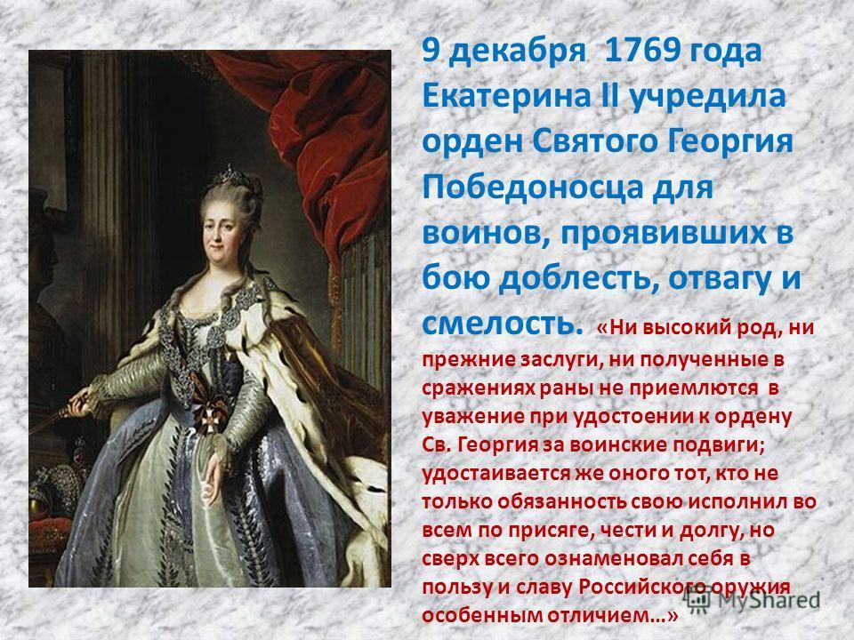9 декабря 1769 года Екатерина II учредила орден Святого Георгия Победоносца для воинов, проявивших в бою доблесть, отвагу и смелость. «Ни высокий род, ни прежние заслуги, ни полученные в сражениях раны не приемлются в уважение при удостоении к ордену