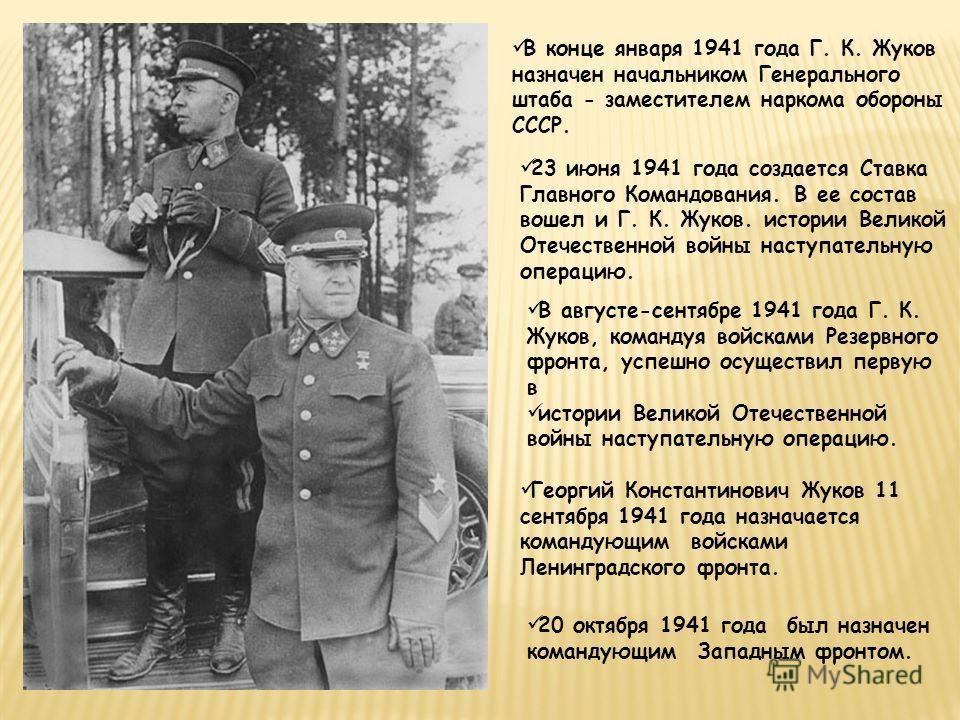 В конце января 1941 года Г. К. Жуков назначен начальником Генерального штаба - заместителем наркома обороны СССР. 23 июня 1941 года создается Ставка Главного Командования. В ее состав вошел и Г. К. Жуков. истории Великой Отечественной войны наступате