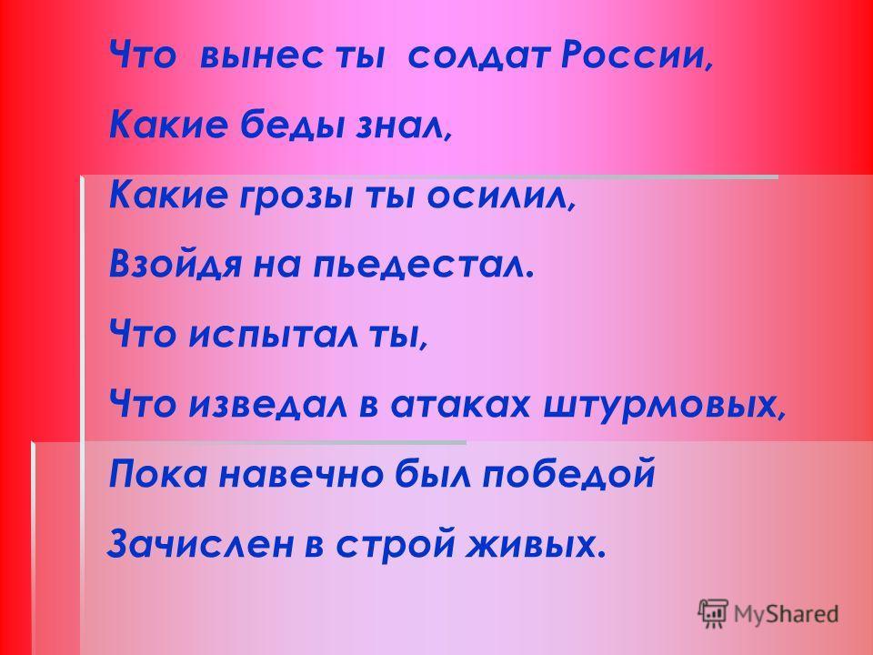 Что вынес ты солдат России, Какие беды знал, Какие грозы ты осилил, Взойдя на пьедестал. Что испытал ты, Что изведал в атаках штурмовых, Пока навечно был победой Зачислен в строй живых.