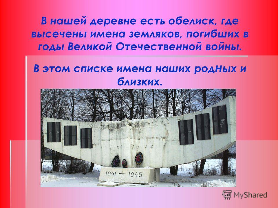 В нашей деревне есть обелиск, где высечены имена земляков, погибших в годы Великой Отечественной войны. В этом списке имена наших род н ых и близких.
