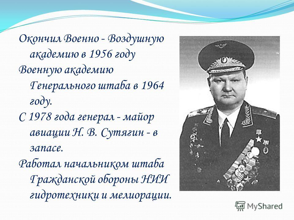 Окончил Военно - Воздушную академию в 1956 году Военную академию Генерального штаба в 1964 году. С 1978 года генерал - майор авиации Н. В. Сутягин - в запасе. Работал начальником штаба Гражданской обороны НИИ гидротехники и мелиорации.