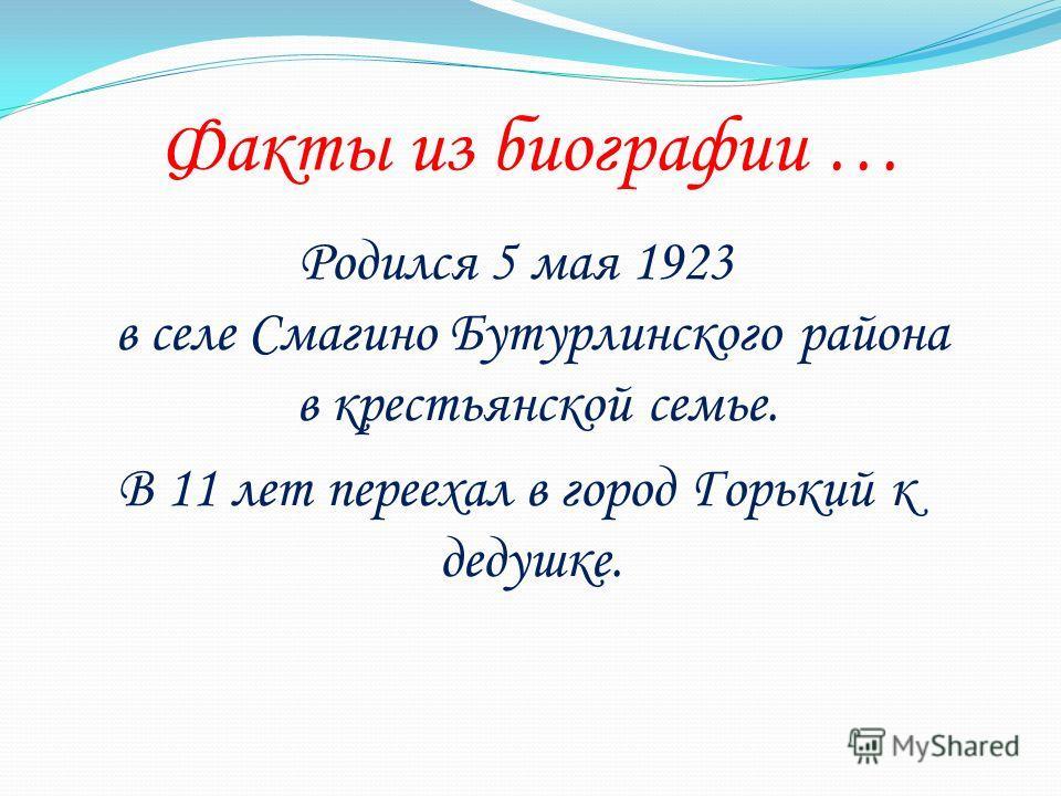 Факты из биографии … Родился 5 мая 1923 в селе Смагино Бутурлинского района в крестьянской семье. В 11 лет переехал в город Горький к дедушке.