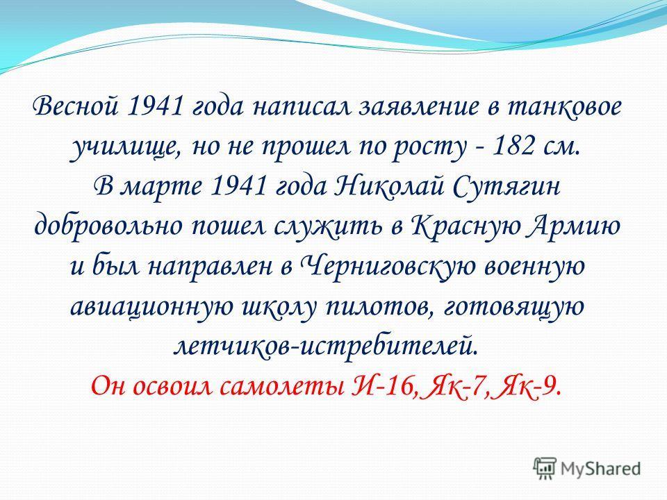 Весной 1941 года написал заявление в танковое училище, но не прошел по росту - 182 см. В марте 1941 года Николай Сутягин добровольно пошел служить в Красную Армию и был направлен в Черниговскую военную авиационную школу пилотов, готовящую летчиков-ис