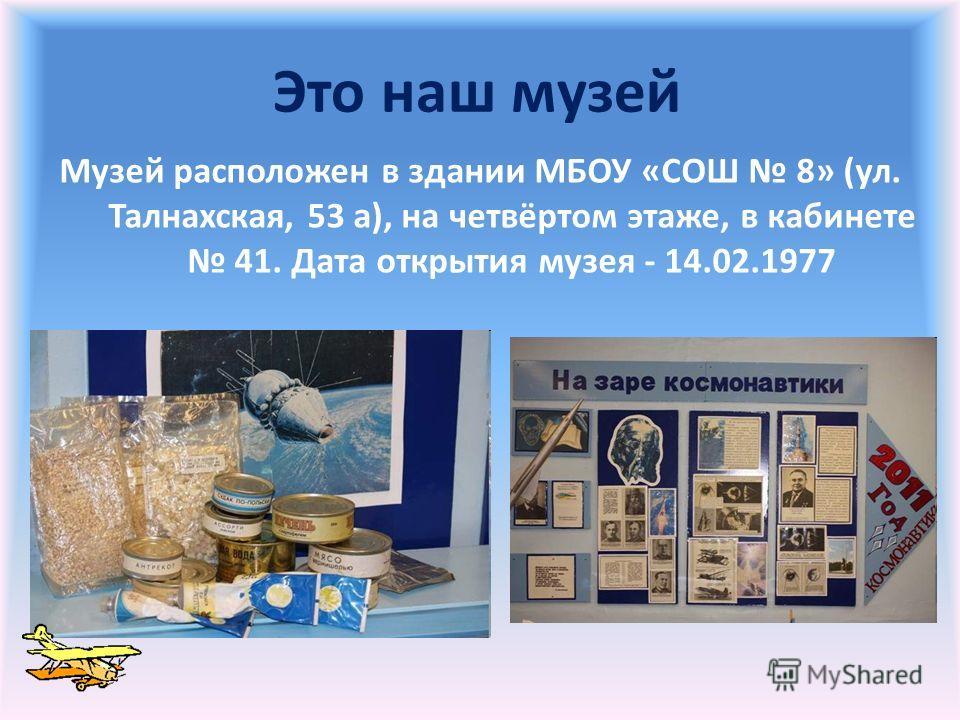 Это наш музей Музей расположен в здании МБОУ «СОШ 8» (ул. Талнахская, 53 а), на четвёртом этаже, в кабинете 41. Дата открытия музея - 14.02.1977