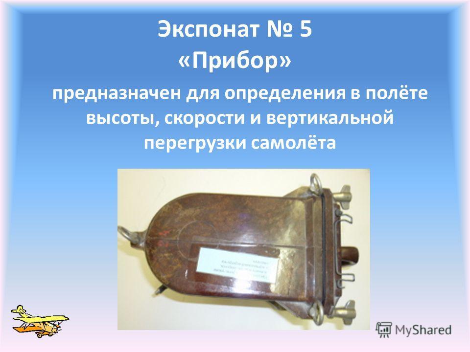 Экспонат 5 «Прибор» предназначен для определения в полёте высоты, скорости и вертикальной перегрузки самолёта