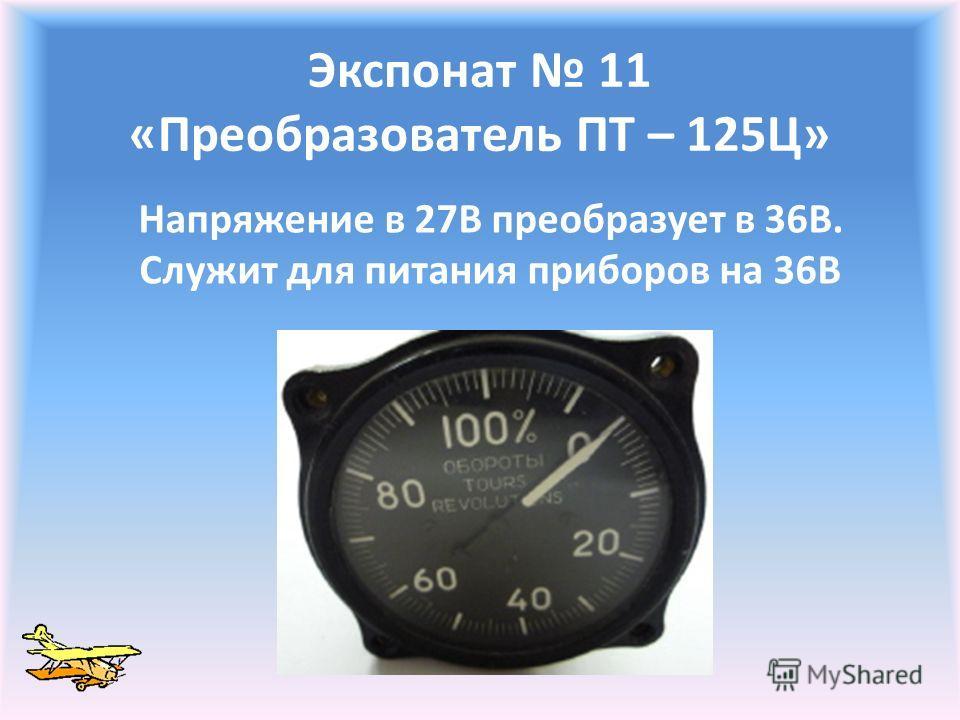 Экспонат 11 «Преобразователь ПТ – 125Ц» Напряжение в 27В преобразует в 36В. Служит для питания приборов на 36В