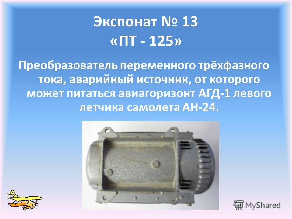 Экспонат 13 «ПТ - 125» Преобразователь переменного трёхфазного тока, аварийный источник, от которого может питаться авиагоризонт АГД-1 левого летчика самолета АН-24.