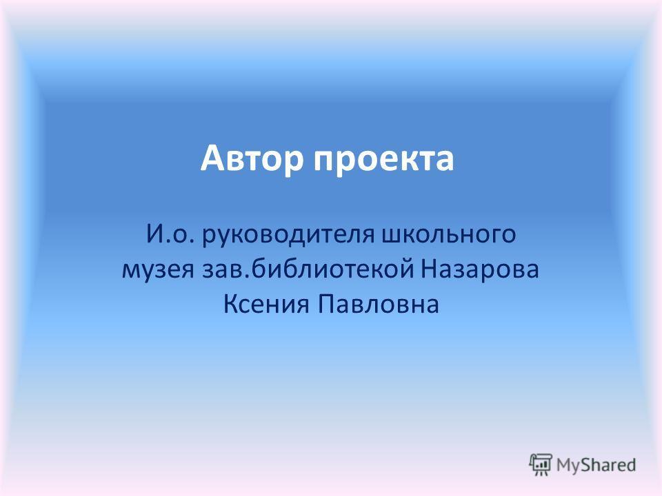Автор проекта И.о. руководителя школьного музея зав.библиотекой Назарова Ксения Павловна