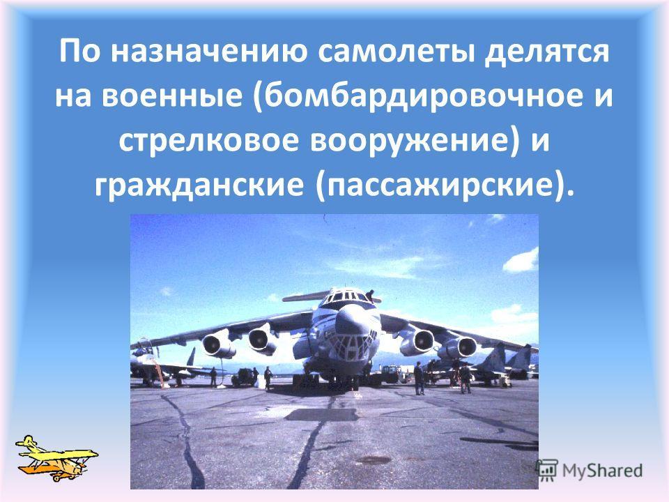 По назначению самолеты делятся на военные (бомбардировочное и стрелковое вооружение) и гражданские (пассажирские).
