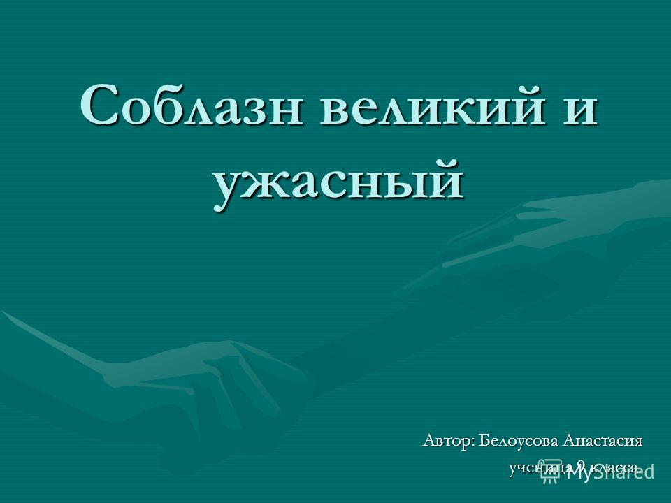 Соблазн великий и ужасный Автор: Белоусова Анастасия ученица 9 класса.