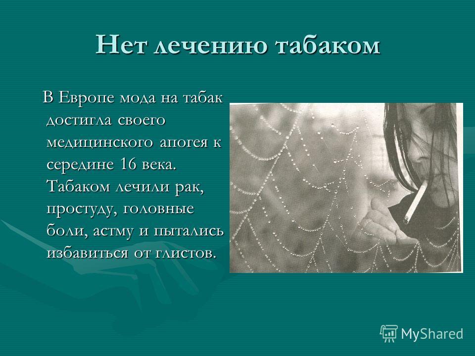 Нет лечению табаком В Европе мода на табак достигла своего медицинского апогея к середине 16 века. Табаком лечили рак, простуду, головные боли, астму и пытались избавиться от глистов. В Европе мода на табак достигла своего медицинского апогея к серед