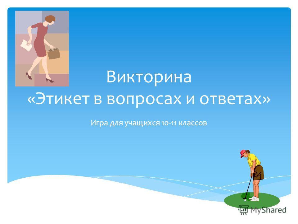 Викторина «Этикет в вопросах и ответах» Игра для учащихся 10-11 классов