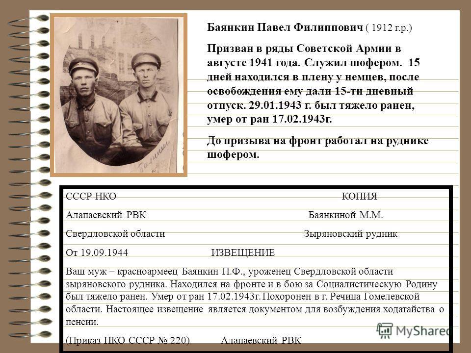 Баянкин Павел Филиппович ( 1912 г.р.) Призван в ряды Советской Армии в августе 1941 года. Служил шофером. 15 дней находился в плену у немцев, после освобождения ему дали 15-ти дневный отпуск. 29.01.1943 г. был тяжело ранен, умер от ран 17.02.1943г. Д