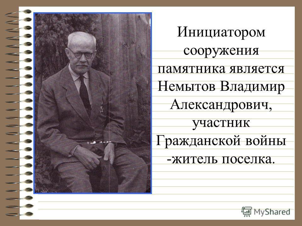 Инициатором сооружения памятника является Немытов Владимир Александрович, участник Гражданской войны -житель поселка.