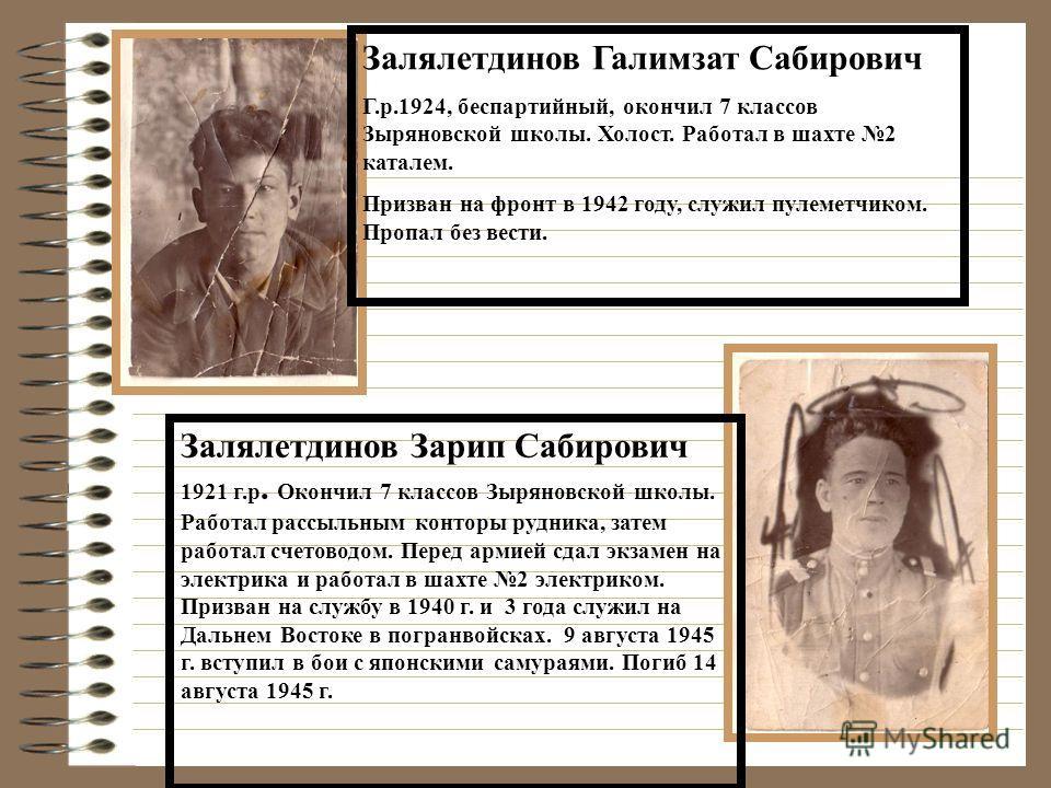Залялетдинов Галимзат Сабирович Г.р.1924, беспартийный, окончил 7 классов Зыряновской школы. Холост. Работал в шахте 2 каталем. Призван на фронт в 1942 году, служил пулеметчиком. Пропал без вести. Залялетдинов Зарип Сабирович 1921 г.р. Окончил 7 клас