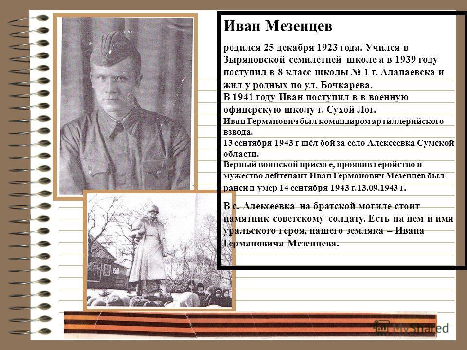 Иван Мезенцев родился 25 декабря 1923 года. Учился в Зыряновской семилетней школе а в 1939 году поступил в 8 класс школы 1 г. Алапаевска и жил у родных по ул. Бочкарева. В 1941 году Иван поступил в в военную офицерскую школу г. Сухой Лог. Иван Герман