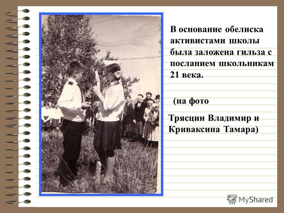 (на фото Трясцин Владимир и Криваксина Тамара) В основание обелиска активистами школы была заложена гильза с посланием школьникам 21 века.