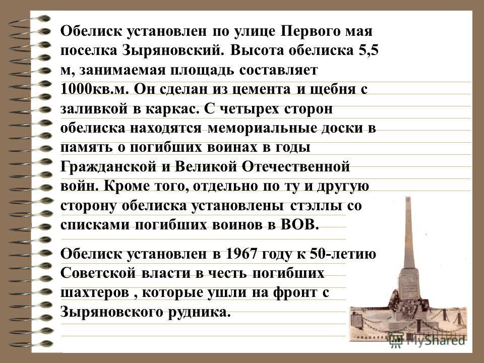 Обелиск установлен по улице Первого мая поселка Зыряновский. Высота обелиска 5,5 м, занимаемая площадь составляет 1000кв.м. Он сделан из цемента и щебня с заливкой в каркас. С четырех сторон обелиска находятся мемориальные доски в память о погибших в