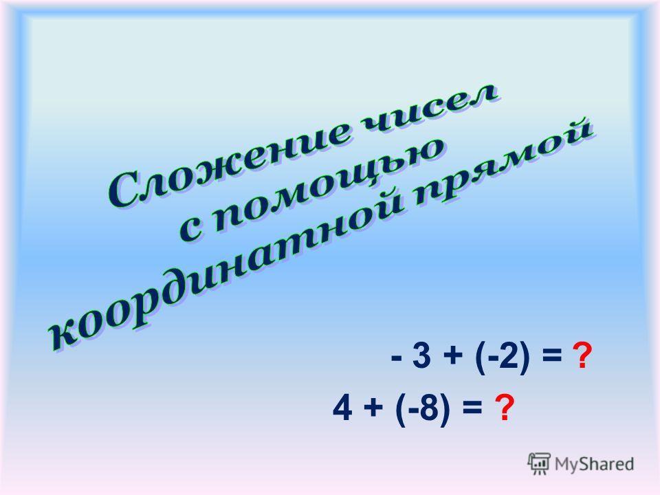 - 3 + (-2) = ? 4 + (-8) = ?