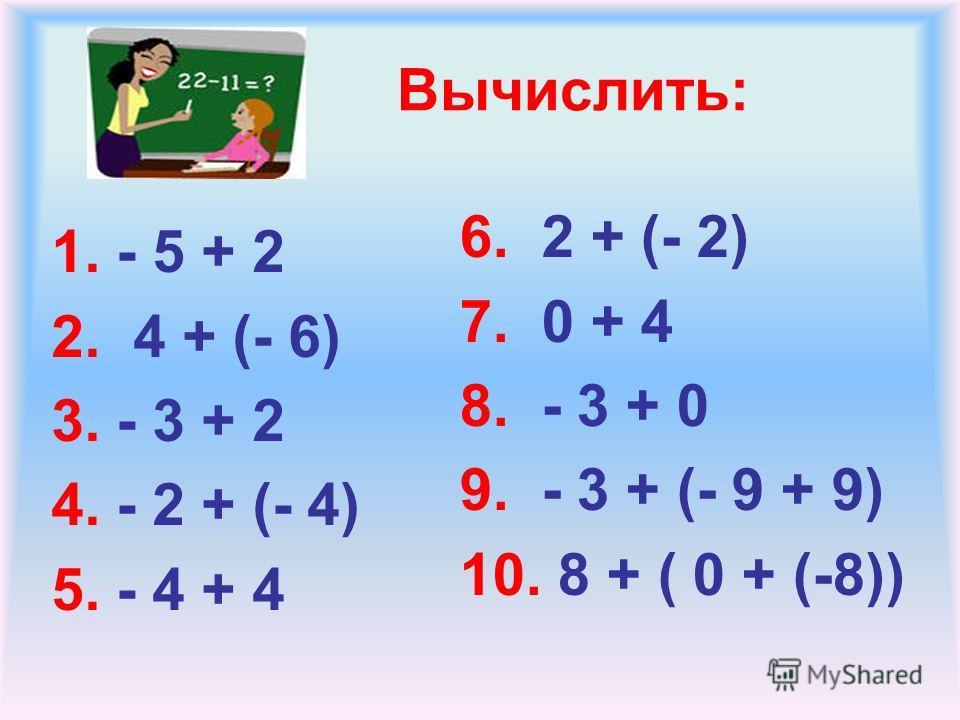 Вычислить: 1. - 5 + 2 2. 4 + (- 6) 3. - 3 + 2 4. - 2 + (- 4) 5. - 4 + 4 6. 2 + (- 2) 7. 0 + 4 8. - 3 + 0 9. - 3 + (- 9 + 9) 10. 8 + ( 0 + (-8))