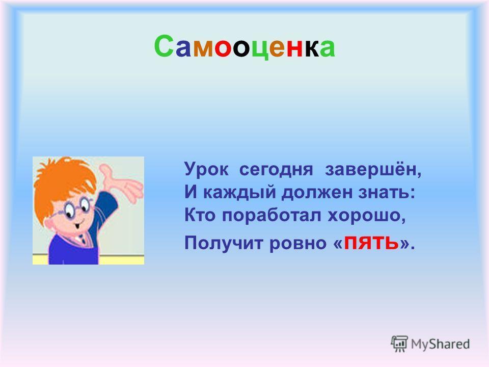 СамооценкаСамооценка Урок сегодня завершён, И каждый должен знать: Кто поработал хорошо, Получит ровно « пять ».