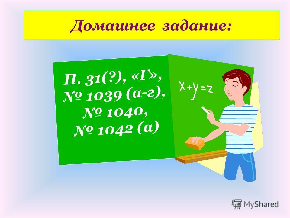 Домашнее задание: П. 31(?), «Г», 1039 (a-г), 1040, 1042 (a)