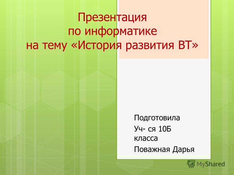 Презентация по информатике на тему «История развития ВТ» Подготовила Уч- ся 10Б класса Поважная Дарья