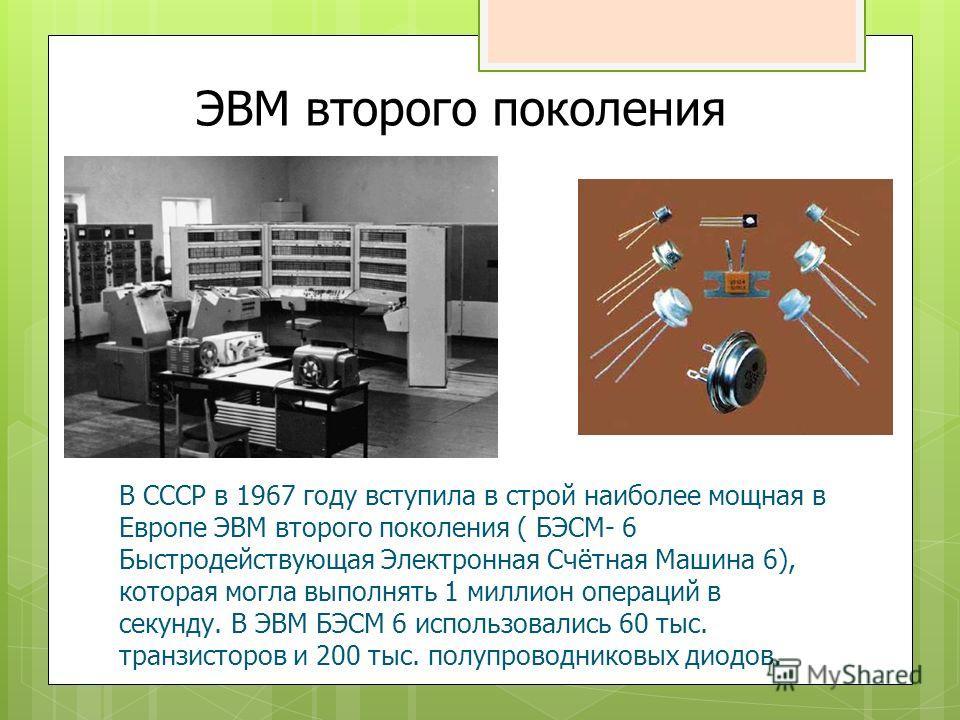 ЭВМ второго поколения В СССР в 1967 году вступила в строй наиболее мощная в Европе ЭВМ второго поколения ( БЭСМ- 6 Быстродействующая Электронная Счётная Машина 6), которая могла выполнять 1 миллион операций в секунду. В ЭВМ БЭСМ 6 использовались 60 т