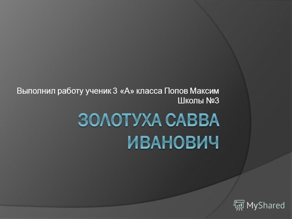 Выполнил работу ученик 3 «А» класса Попов Максим Школы 3