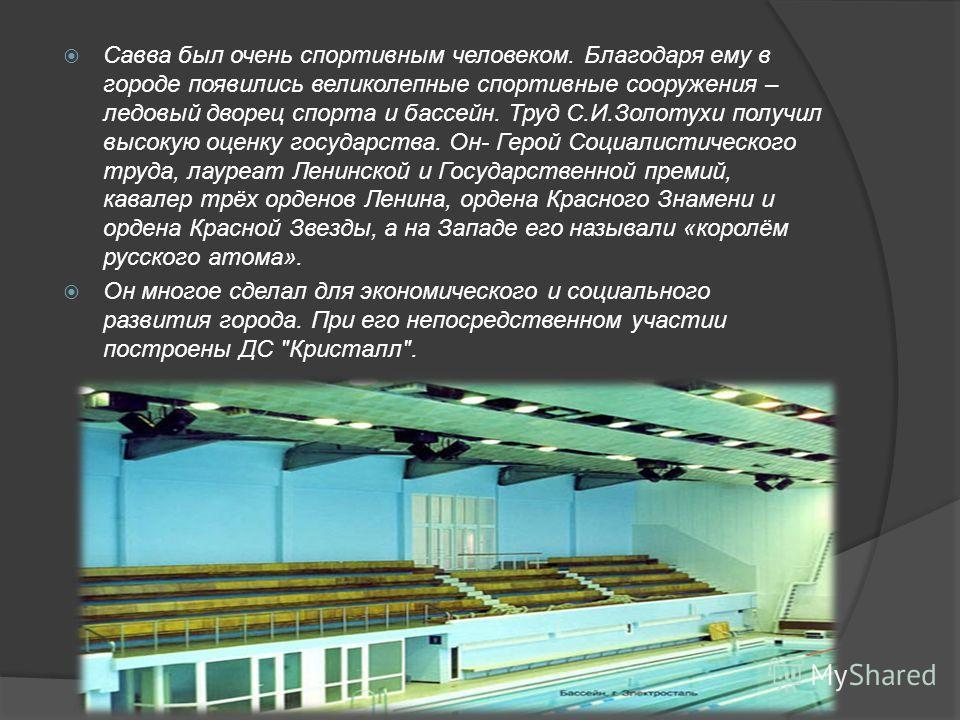Савва был очень спортивным человеком. Благодаря ему в городе появились великолепные спортивные сооружения – ледовый дворец спорта и бассейн. Труд С.И.Золотухи получил высокую оценку государства. Он- Герой Социалистического труда, лауреат Ленинской и