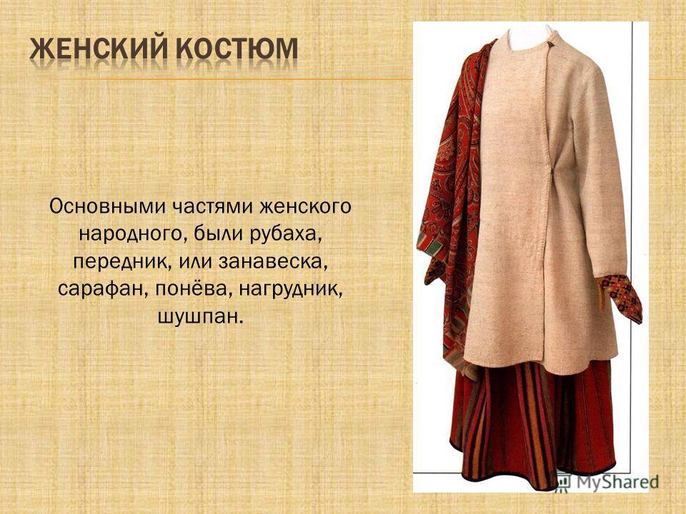 Основными частями женского народного, были рубаха, передник, или занавеска, сарафан, понёва, нагрудник, шушпан.