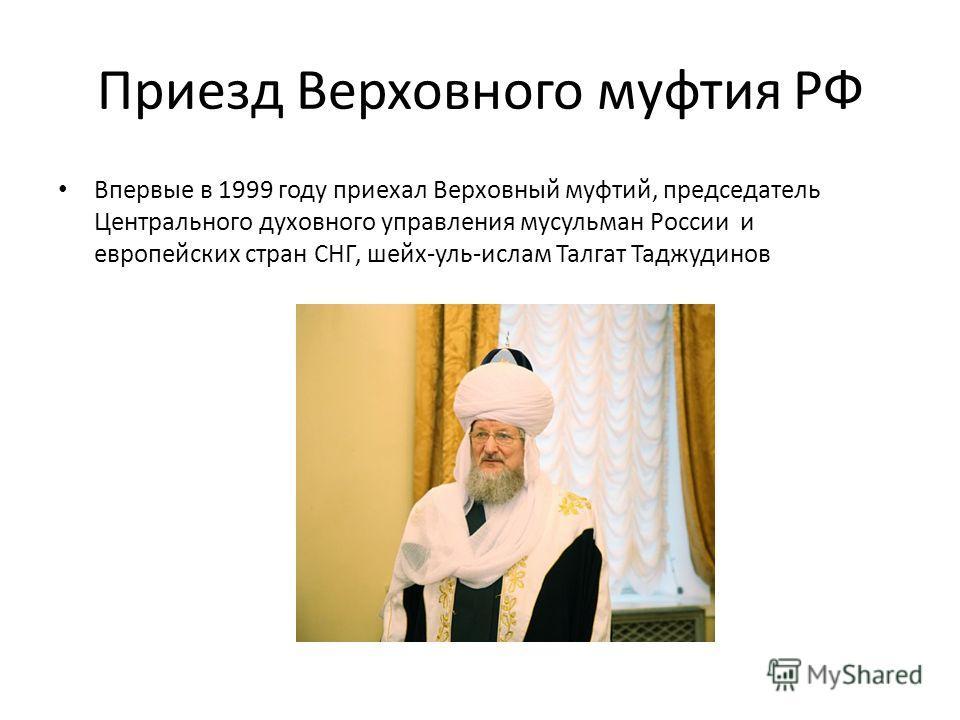 Приезд Верховного муфтия РФ Впервые в 1999 году приехал Верховный муфтий, председатель Центрального духовного управления мусульман России и европейских стран СНГ, шейх-уль-ислам Талгат Таджудинов