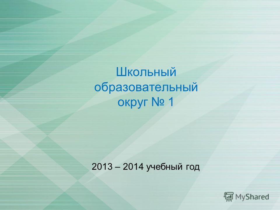 Школьный образовательный округ 1 2013 – 2014 учебный год
