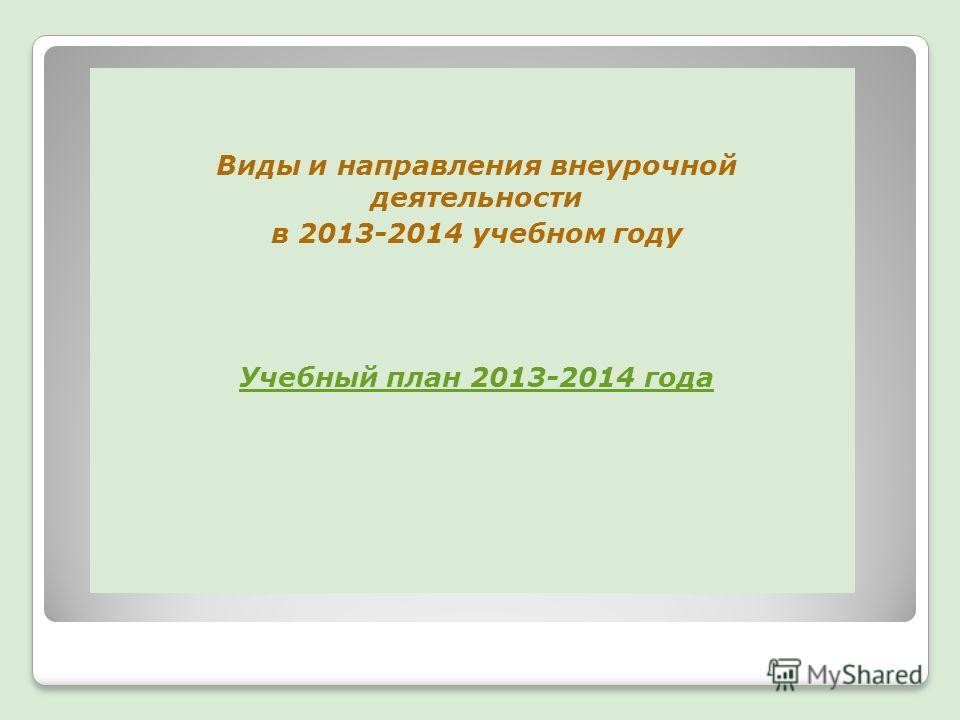 Виды и направления внеурочной деятельности в 2013-2014 учебном году Учебный план 2013-2014 года