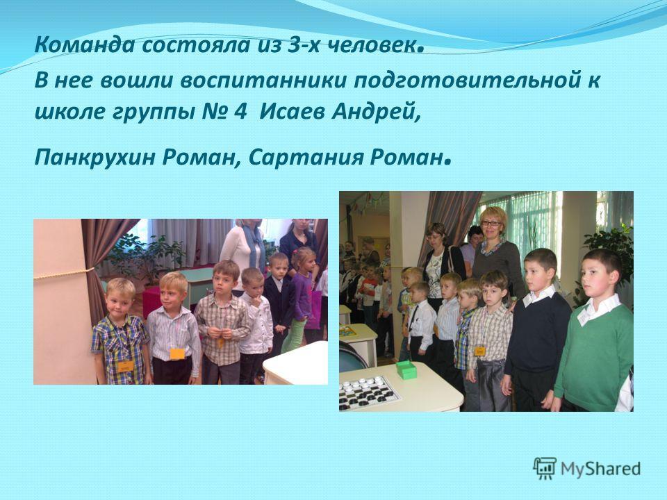Команда состояла из 3-х человек. В нее вошли воспитанники подготовительной к школе группы 4 Исаев Андрей, Панкрухин Роман, Сартания Роман.