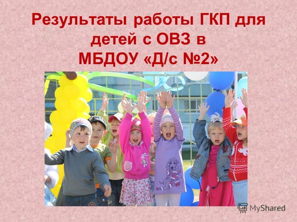 Результаты работы ГКП для детей с ОВЗ в МБДОУ «Д/с 2»
